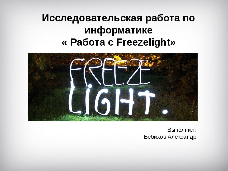 Исследовательская работа по информатике « Работа с Freezelight» Выполнил: Беб...