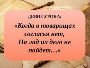 ДЕВИЗ УРОКА: «Когда в товарищах согласья нет, На лад их дело не пойдет…»