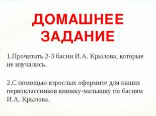 ДОМАШНЕЕ ЗАДАНИЕ 1.Прочитать 2-3 басни И.А. Крылова, которые не изучались. 2.