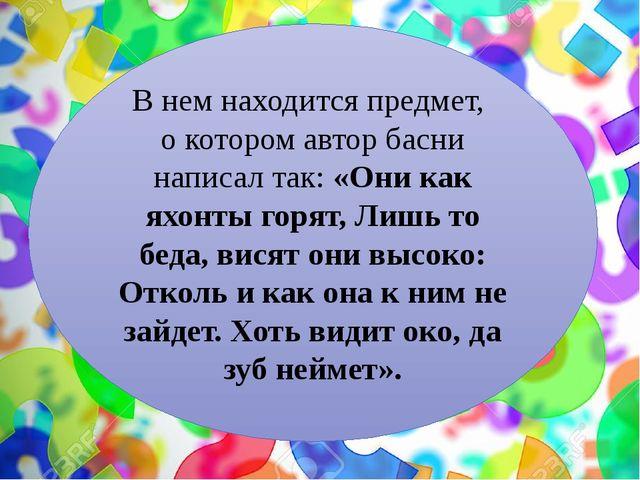 В нем находится предмет, о котором автор басни написал так: «Они как яхонты...