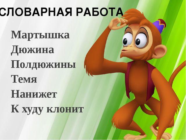 Мартышка Дюжина Полдюжины Темя Нанижет К худу клонит СЛОВАРНАЯ РАБОТА