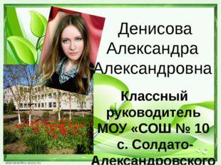 Денисова Александра Александровна Классный руководитель МОУ «СОШ № 10 с. Сол