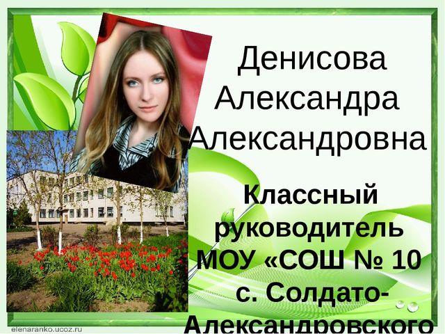 Денисова Александра Александровна Классный руководитель МОУ «СОШ № 10 с. Сол...