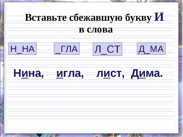 Вставьте сбежавшую букву И в слова Н_НА Л_СТ _ГЛА Д_МА Нина, игла, лист, Дима.