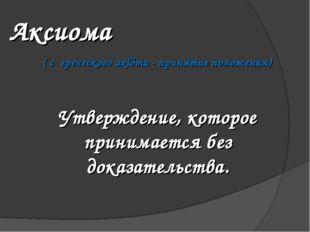 Аксиома ( с греческого axíõma - принятие положения) Утверждение, которое прин