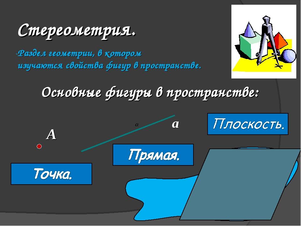 Стереометрия. Раздел геометрии, в котором изучаются свойства фигур в простра...