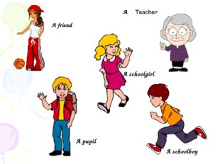 A schoolboy A schoolgirl A pupil A friend A