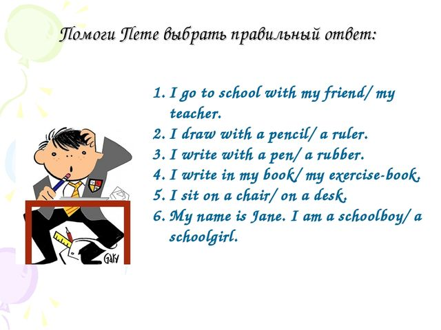Помоги Пете выбрать правильный ответ: I go to school with my friend/ my teach...
