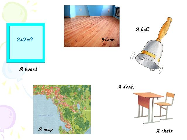 A desk A chair 2+2=? A board A map A bell Floor