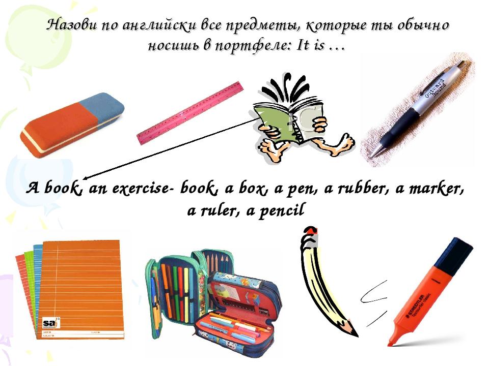 Назови по английски все предметы, которые ты обычно носишь в портфеле: It is...