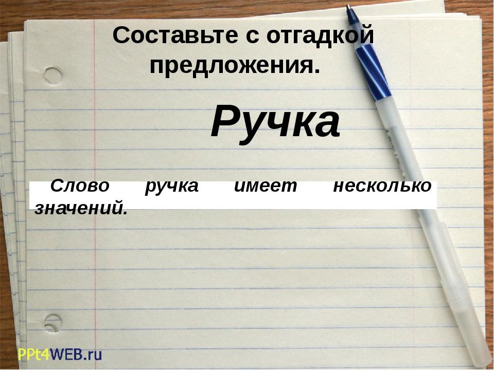 Составьте с отгадкой предложения. Слово ручка имеет несколько значений. Ручка