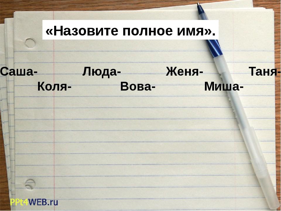 «Назовите полное имя». Саша- Люда- Женя-...