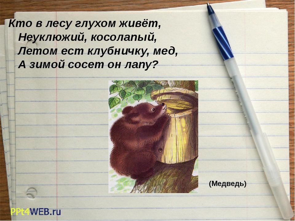 Кто в лесу глухом живёт, Неуклюжий, косолапый, Летом ест клубничку, мед, А зи...