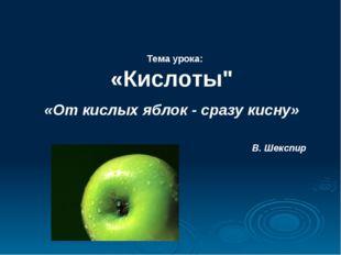 """Тема урока: «Кислоты"""" «От кислых яблок - сразу кисну» В. Шекспир"""