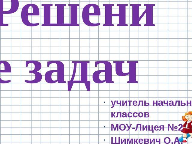 учитель начальных классов МОУ-Лицея №2 Шимкевич О.А. Решение задач