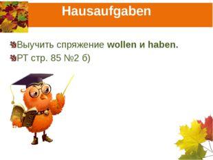 Hausaufgaben Выучить спряжение wollen и haben. РТ стр. 85 №2 б)