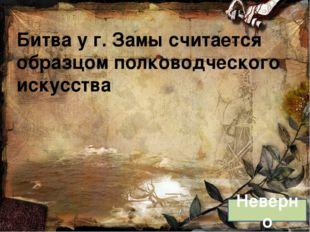 Битва у г. Замы считается образцом полководческого искусства Неверно