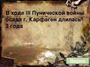 В ходе III Пунической войны осада г. Карфаген длилась 3 года Верно