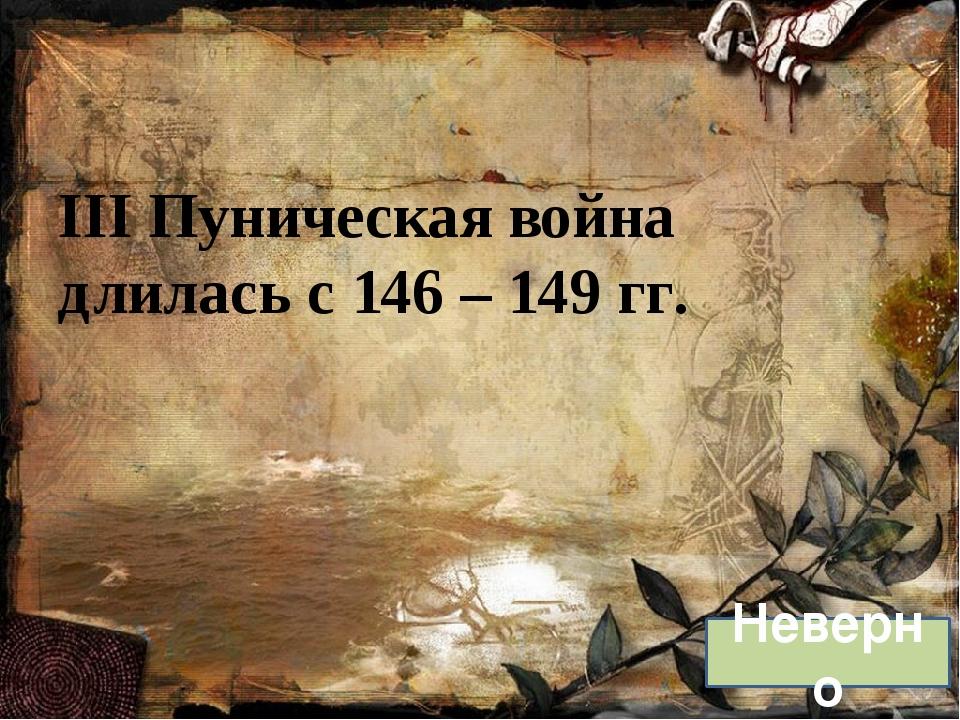 III Пуническая война длилась с 146 – 149 гг. Неверно