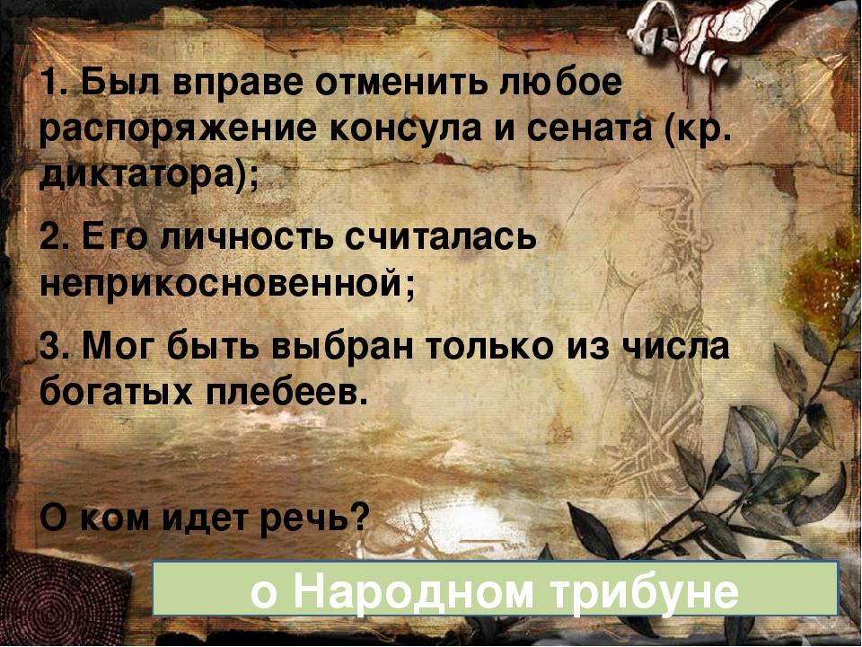 1. Был вправе отменить любое распоряжение консула и сената (кр. диктатора); 2...