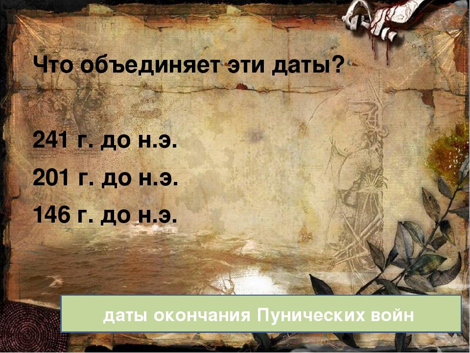 Что объединяет эти даты? 241 г. до н.э. 201 г. до н.э. 146 г. до н.э. даты ок...