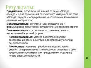 Результаты: Предметные: актуализация знаний по теме «Погода, одежда»; опыт пр
