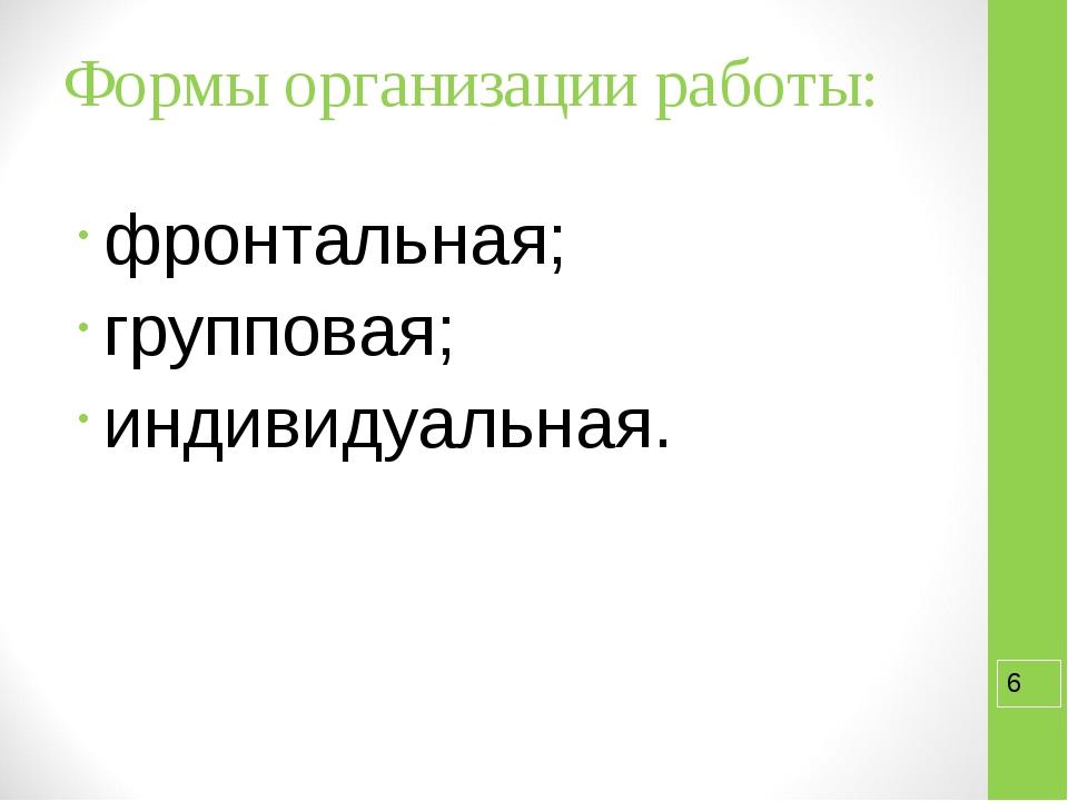 Формы организации работы: фронтальная; групповая; индивидуальная.