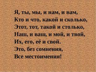 Я, ты, мы, и нам, и вам, Кто и что, какой и сколько, Этот, тот, такой и столь