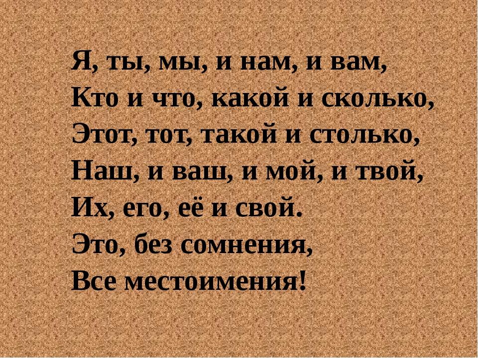 Я, ты, мы, и нам, и вам, Кто и что, какой и сколько, Этот, тот, такой и столь...