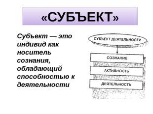 «СУБЪЕКТ» Субъект — это индивид как носитель сознания, обладающий способность