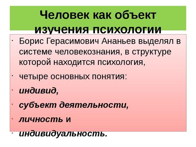 Человек как объект изучения психологии Борис Герасимович Ананьев выделял в си...