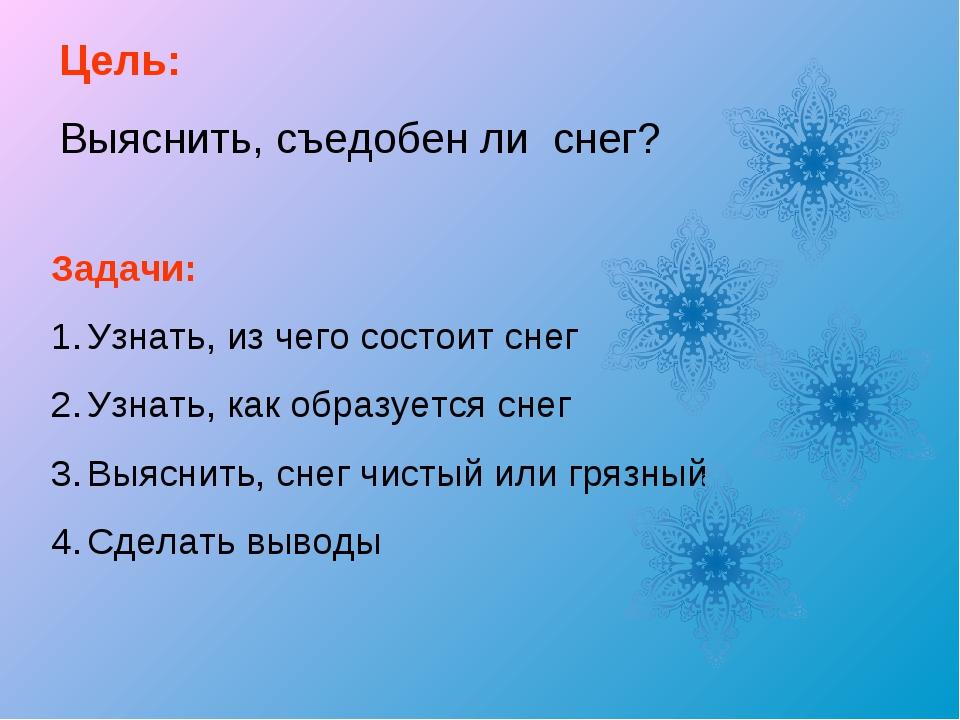 Цель: Выяснить, съедобен ли снег? Задачи: Узнать, из чего состоит снег Узнать...