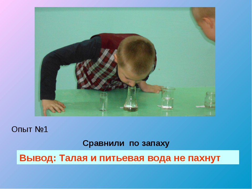 Сравнили по запаху Вывод: Талая и питьевая вода не пахнут Опыт №1
