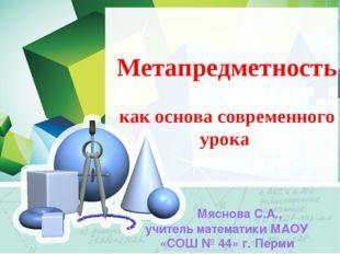 Метапредметность как основа современного урока Мяснова С.А., учитель математ