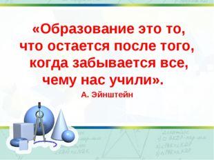 «Образование это то, что остается после того, когда забывается все, чему нас