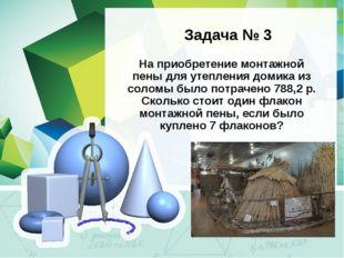 Задача № 3 На приобретение монтажной пены для утепления домика из соломы был