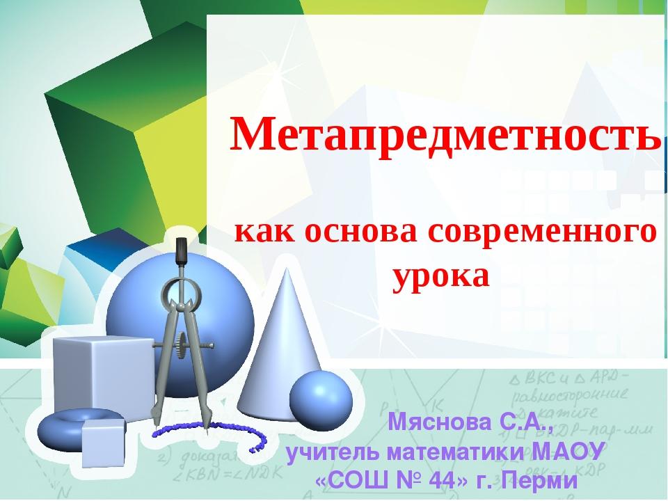 Метапредметность как основа современного урока Мяснова С.А., учитель математ...