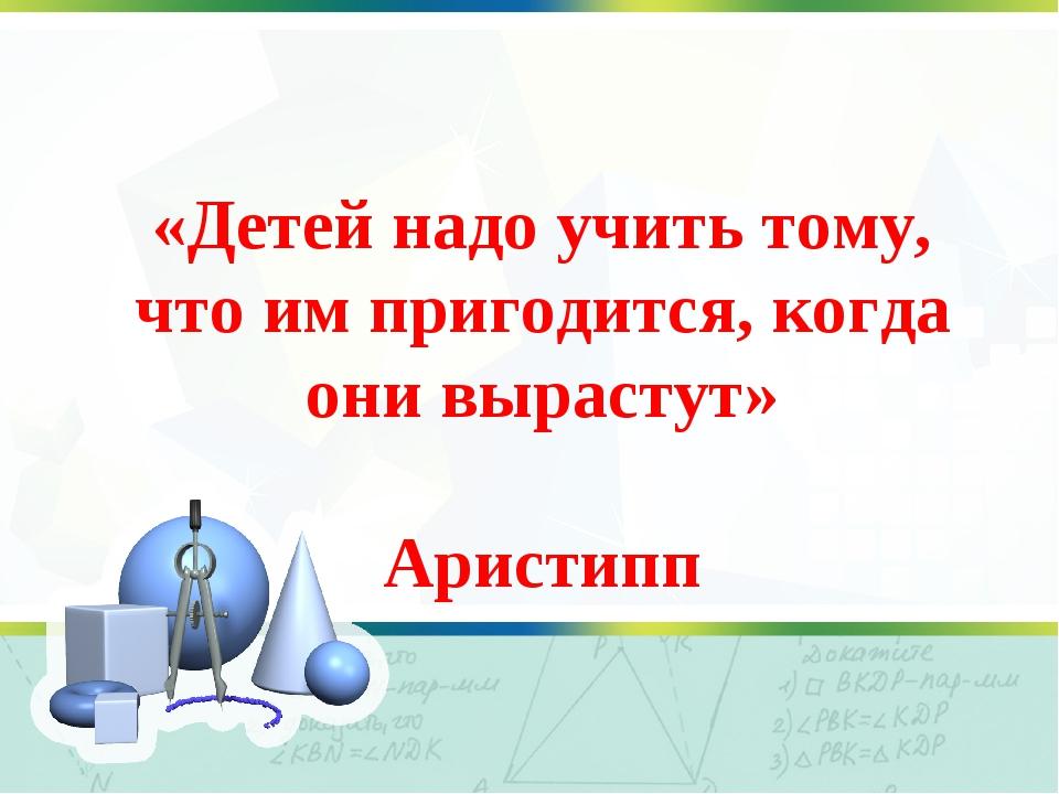«Детей надо учить тому, что им пригодится, когда они вырастут» Аристипп