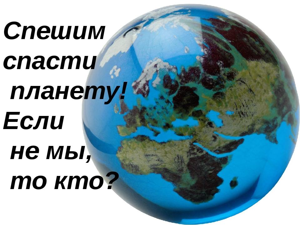 Спешим спасти планету! Если не мы, то кто?