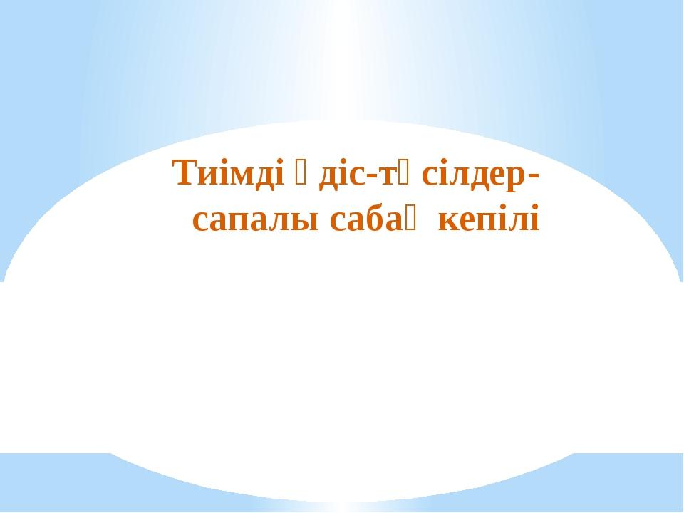 Тиімді әдіс-тәсілдер- сапалы сабақ кепілі