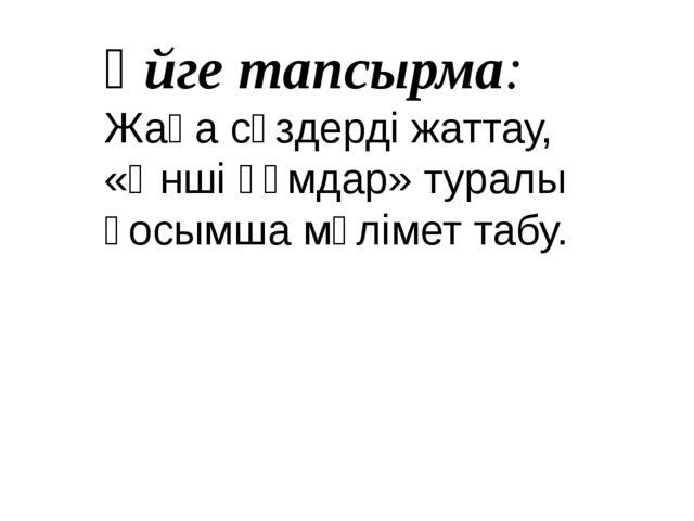Үйге тапсырма: Жаңа сөздерді жаттау, «Әнші құмдар» туралы қосымша мәлімет табу.