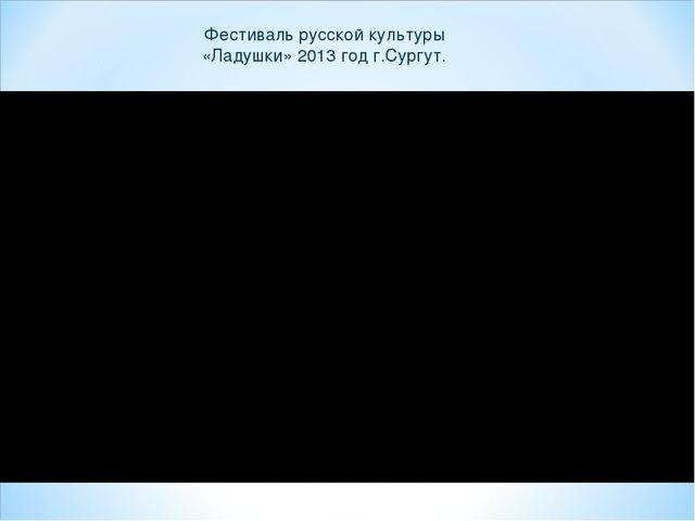 Фестиваль русской культуры «Ладушки» 2013 год г.Сургут.