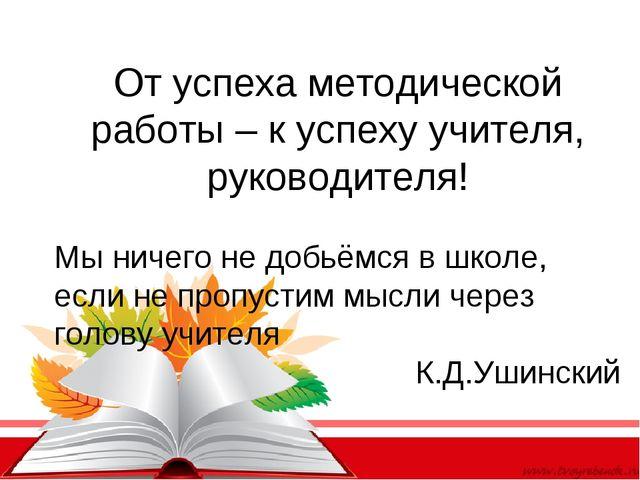 От успеха методической работы – к успеху учителя, руководителя! Мы ничего не...
