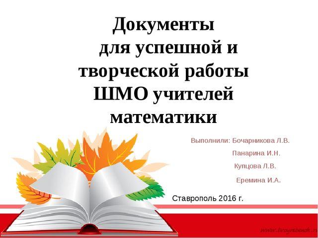 Документы для успешной и творческой работы ШМО учителей математики Выполнили:...