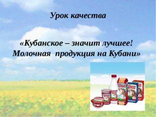 «Кубанское – значит лучшее! Молочная продукция на Кубани» Урок качества