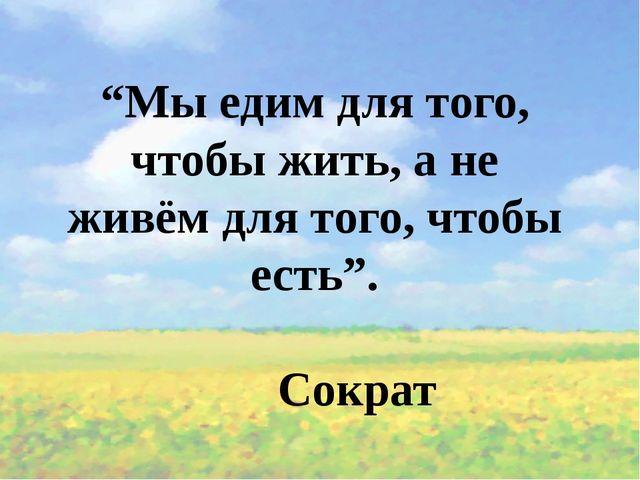 """""""Мы едим для того, чтобы жить, а не живём для того, чтобы есть"""". Сократ"""