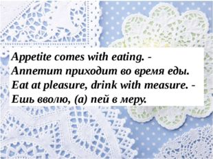 Appetite comes with eating. - Аппетит приходит во время еды. Eat at pleasure