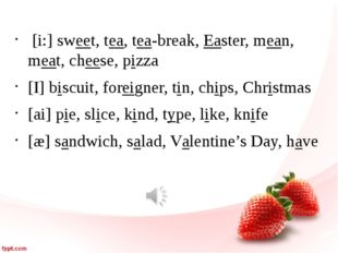 [i:] sweet, tea, tea-break, Easter, mean, meat, cheese, pizza [I] biscuit, f