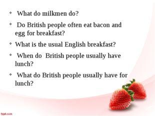 What do milkmen do? Do British people often eat bacon and egg for breakfast?