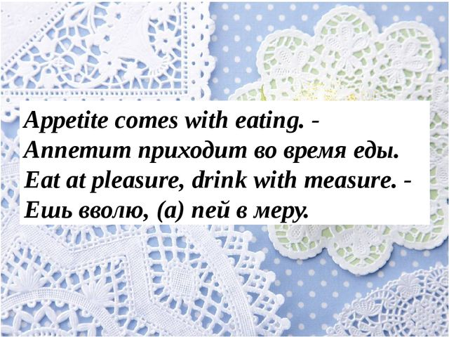 Appetite comes with eating. - Аппетит приходит во время еды. Eat at pleasure...